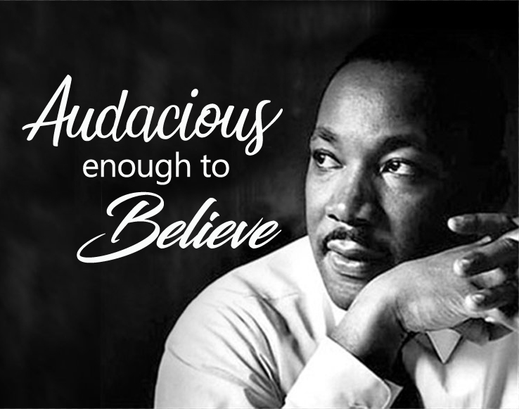Martin Luther King Jr. Audacious enough to believe