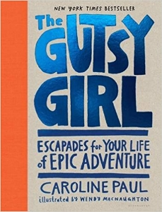 "In  The Gutsy Girl,  author Caroline Paul emboldens girls to seek out a life of exhilaration. Once a young scaredy-cat herself, Caroline decided that fear got in the way of the life she wanted--of excitement, confidence, self-reliance, friendship, and fun. Each section includes a place for girls to ""journal"" their adventures, thus encouraging a new generation to develop a zest for challenges and a healthy relationship to risk. $18"