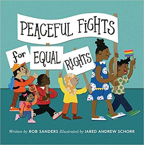 """Peaceful Fights for Equal Rights   by Rob Sanders  Protesting. Standing up for what's right. Uniting around the common good—kids have questions about all of these things they see and hear about each day. Rob Sanders introduces abstract concepts like """"fighting for what you believe in"""" and turns them into something stories and actions."""