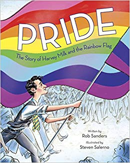 Pride: The Story of Harvey Milk and the Rainbow Flag   by Rob Sanders  In this deeply moving and empowering true story, young readers will trace the life of the Gay Pride Flag, from its beginnings in 1978 with social activist Harvey Milk and designer Gilbert Baker to its spanning of the globe and its role in today's world.