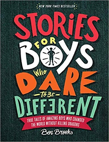 Stories for Boys Who Dare to be Different   by Ben Brooks  You won't find any stories of slaying dragons or saving princesses here. In  Stories for Boys Who Dare to Be Different,  author Ben Brooks-with the help of Quinton Wintor's striking full-color illustrations-offers a welcome alternative narrative: one that celebrates introverts and innovators, sensitivity and resilience, individuality and expression.