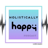 Holistically Happy Podcast  By Lauren Magnus