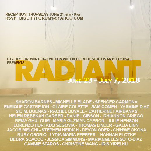 "June 23 - July 7, 2018   RADIANT    Leonardo Bravo and Big City Forum   Presented  ""Radiant"" , an exhibition that celebrated the Summer Solstice, how we honor the light, our connection to the earth, the sun, and to each other. Through the various methods, approaches, strategies, and sensibilities embodied in each artists' works, they spoke to the ways in which the arts can deeply connect to the context in which it is created, stimulating ideas, reflection, and meaning-making. The artists in the exhibition functioned as our conscience, our innovators, our healers, our chance takers and activists reminding us of the transformative power of the arts. In both direct and oblique ways their works presented the emergence of potentiality, of new forms, of a space in which the individual and the collective have the power to nurture and sustain putting new imaginaries into the world. The exhibition was organized in conjunction with the Blue Roof Studios Arts Festival which highlighted the richness and diversity of arts in South Los Angeles and their commitment to foster and amplify creativity, connection, and inclusion within this community of Los Angeles.   Participating Artists:    Sharon Barnes, Spencer Carmona, Enrique Castrejon, Claire Colette, Sam Comen, Yasmine Diaz, Sid M. Dueñas, Rachel Duvall, Catherine Fairbanks, Helen Rebekah Garber, Daniel Gibson, Rhiannon Griego, Rema Ghuloum, Maria Guzman Capron, Lorenzo Hurtado Segovia,, Thomas Linder, Jacob Melchi, Stephen Neidich, Devon Oder, Chinwe Okona, Ruby Osorio, Lydia Maria Pfeffer, Hannah Plotke , Debra Scacco, Jessica Simmons, Mariangeles Soto-Diaz, Cammie Staros, Christine Wang, and Iris Yirei Hu."