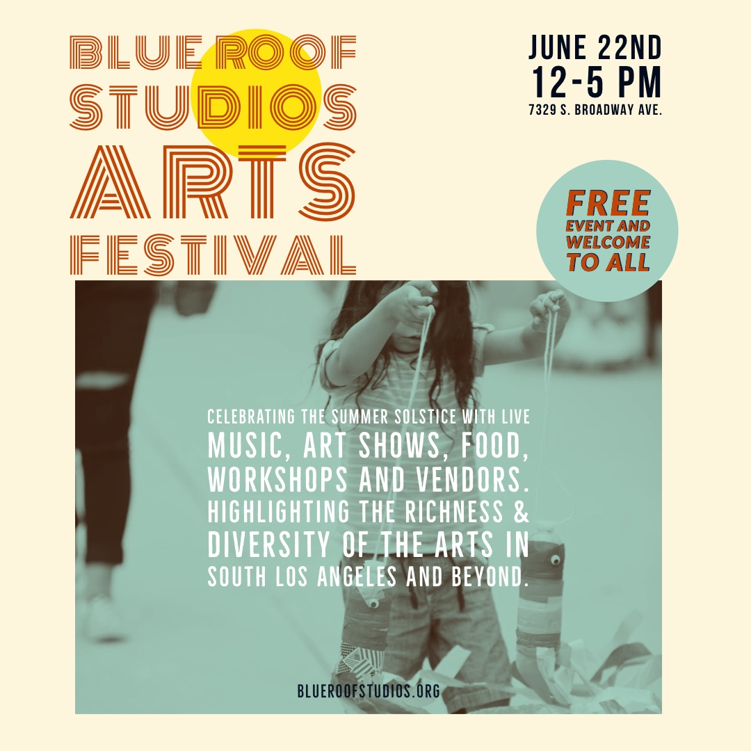 SUMMER ARTS FESTIVAL 2019 - SATURDAY, JUNE 22ND, 2019 - 12PM-5PMBlue Roof Studios Arts Festival is a free and open to the public event serving the neighborhood and community of South LA and art enthusiasts from all around Los Angeles. People of all ages, backgrounds, cultures, ethnicities, and ideologies. 400+ anticipated attendeesThe Festival will offer contemporary street performance, traditional African master drummers, outdoor and indoor art installations, resident artists' open studios, art-making workshops, culinary arts, and a curated art bazaar exhibiting the works of local artists.Celebrating the Summer Solstice and highlight the richness & diversity of the arts in South Los Angeles and beyond, reflecting Blue Roof Studio's commitment to fostering and amplifying creativity, connection, and inclusion within the community.MORE ABOUT OUR UPCOMING FESTIVAL