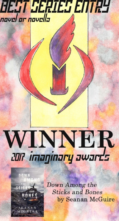 2017 - Winner! The Wayward Children series (represented by Down Among the Sticks and Bones) by Seanan McGuireThe Winternight Trilogy by Katherine ArdenThe Eden series by Chris BeckettAmerican Hippo series by Sarah GaileyThe Broken Earth trilogy by NK JemisinThe Luna series by Ian McDonaldThe Akata series by Nnedi OkoraforThe Binti trilogy by Nnedi OkoraforThe Nigerians in Space series by Deji Bryce Olukotun