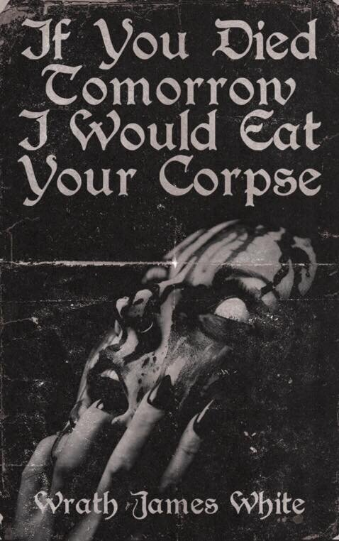 """Poems of the Erotic, the Romantic, the Violent, and the Grotesque - """"Wrath James White's poems are red and wet love songs to a pillory, set to the beat of a flogging whip--the kind of sweet nothings Barker's Cenobites would whisper. If You Died Tomorrow I Would Eat Your Corpse is full of"""