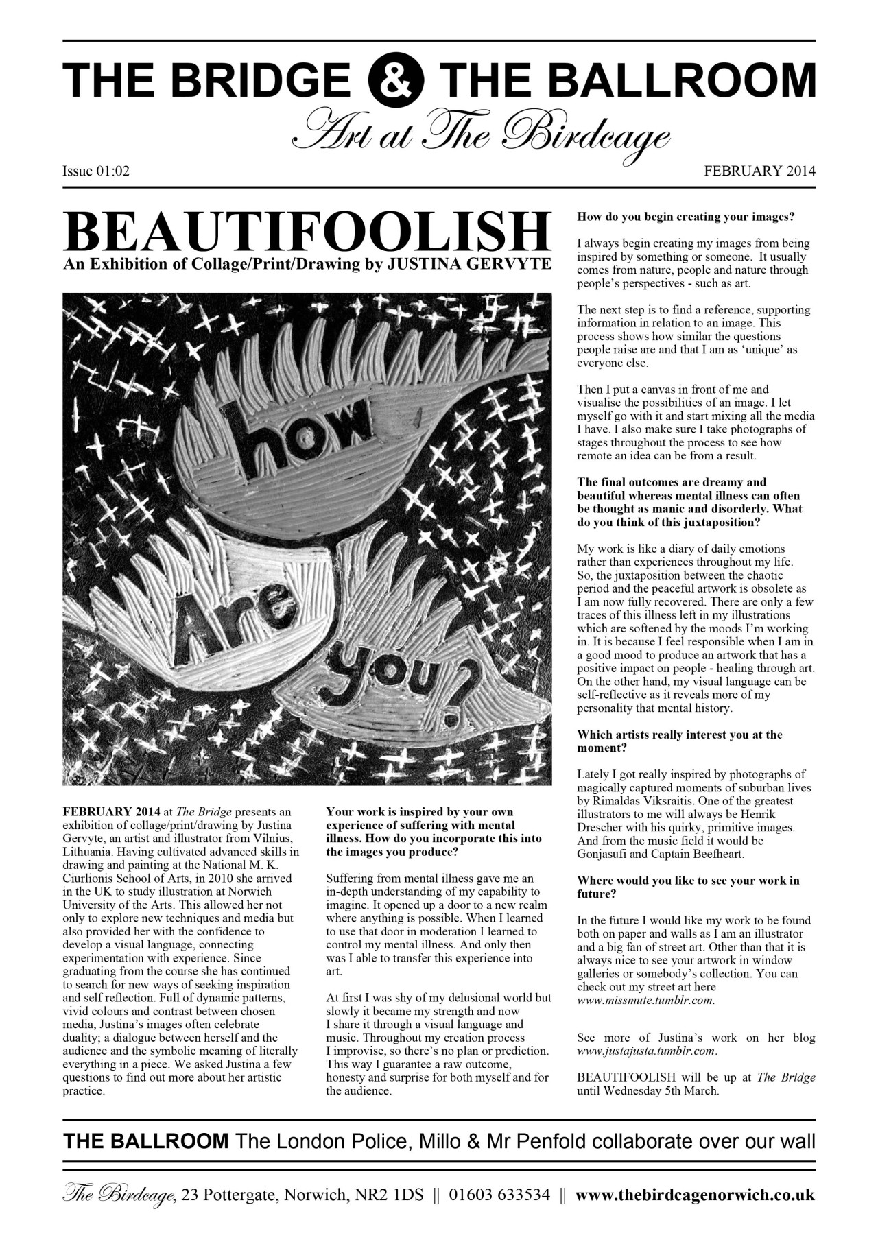 As part of our monthly programme of art exhibitions, we are producing an art paper in conjunction with the current show so that we can give you more of an insight into the minds of our artists! We asked  Justina Gervyte  a few questions for February's edition. You can read another interview with her here on   Neverlazy  .