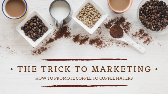 The Trick to Marketing: How to Promote Coffee to Coffee Haters