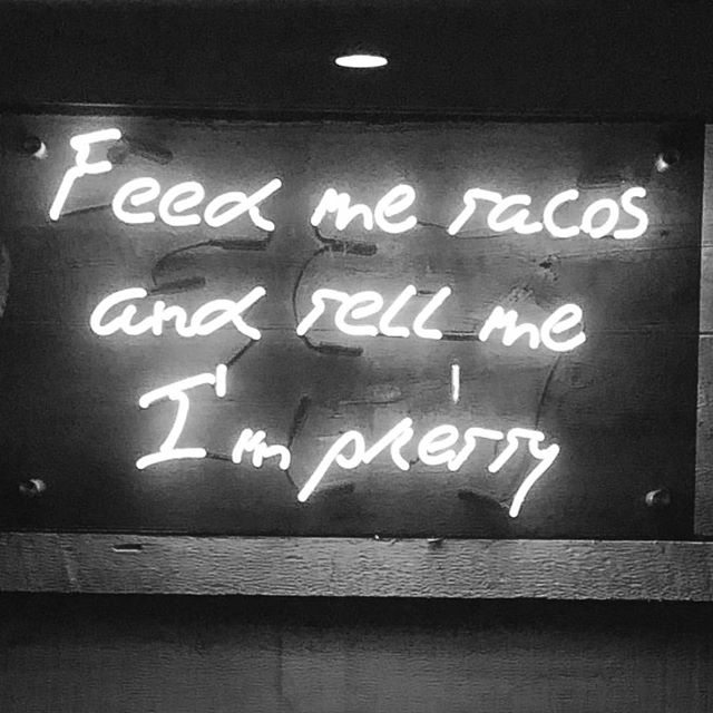 You can't fail with a philosophy like this — feed me tacos and tell me I'm pretty. 🌮