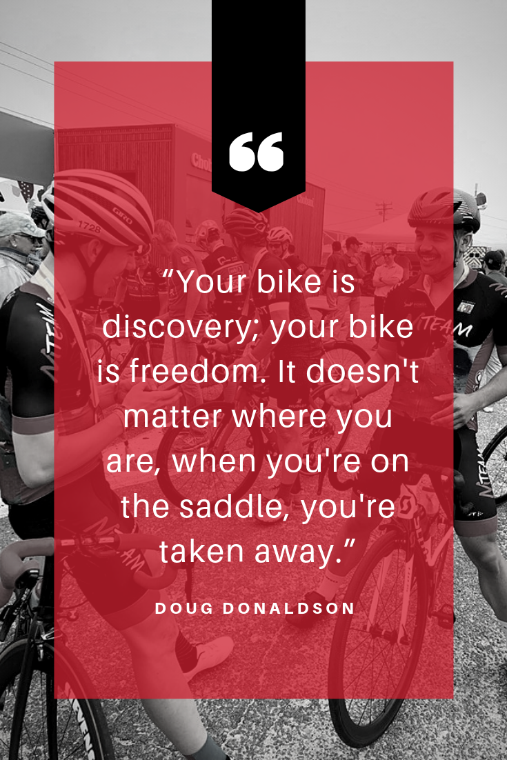 """Your bike is discovery; your bike is freedom. It doesn't matter where you are, when you're on the saddle, you're taken away."" - Doug Donaldson.png"