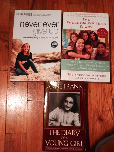 Diary of a Young Girl  by Anne Frank,  Never Ever Give Up  by Erik Rees, and  The Freedom Writer's Diary  by Erin Gruwell and her class.