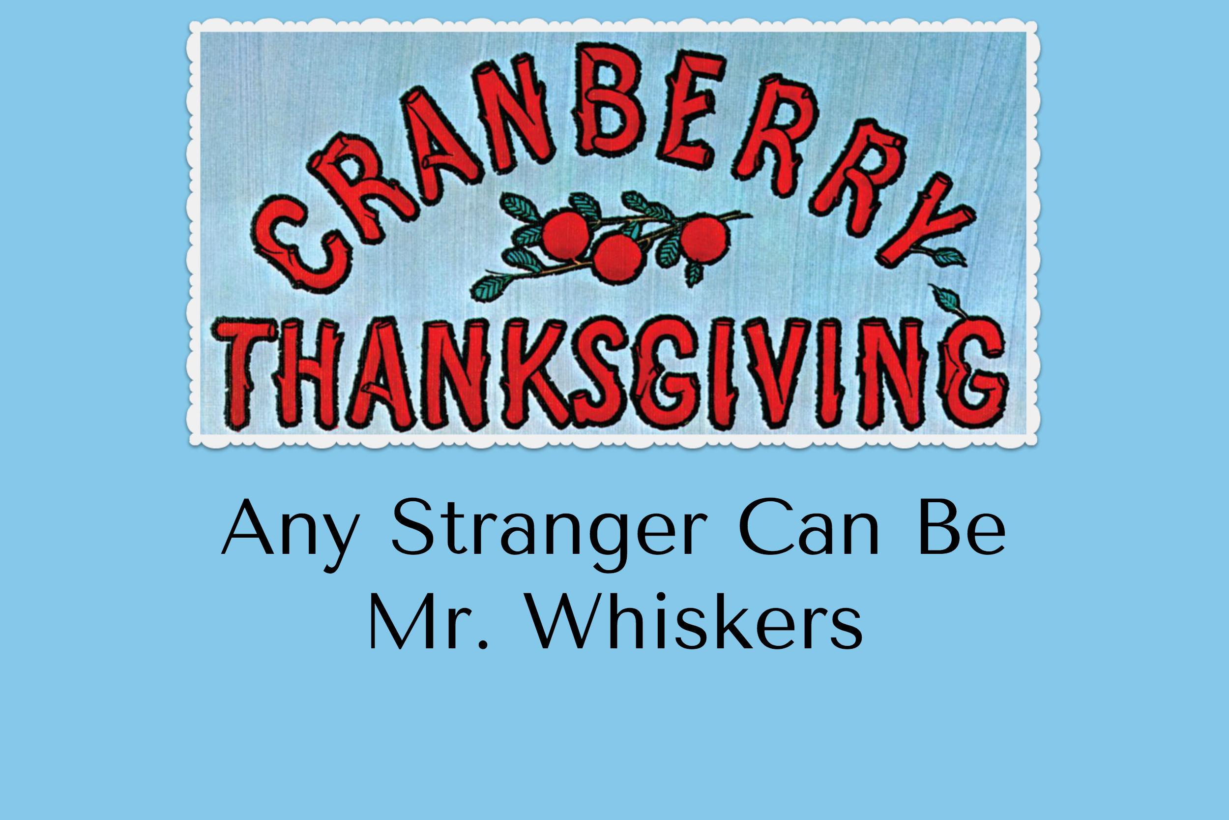 Cranberry-Thanksgiving-Any-Stranger-Mr-Whiskers.jpg
