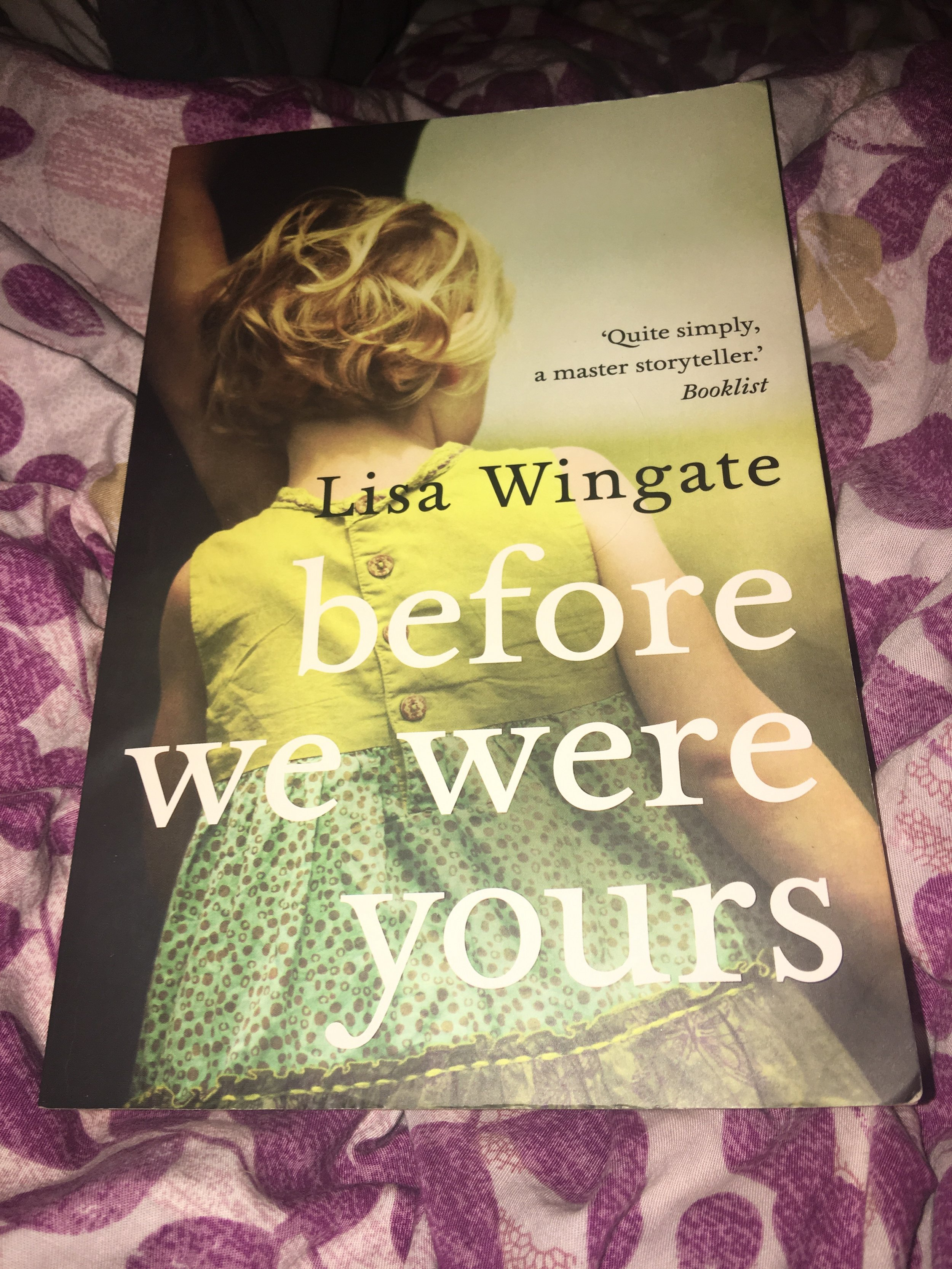 Before We Were Yours - By Lisa Wingate   StandaloneMy rating: 4 stars   Pages: 352What made me pick it up: Recommended by a friendFormat: Physical   Source: Borrowed from a Friend2018 challenge/s: Goodreads Reading Challenge