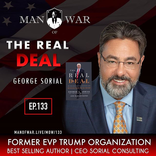 On episode 133 we clean house. We step out of the box a bit on this long format podcast and bring you a look at the realities of being a warrior in the business world and in the white house. We turn down the lights and hunker down away from the misinformation the media infuses into the minds of the weak. . This is not about whether you like our president or not. It is not about your political views or your pre conceived ideas. It is much more about getting an inside look at the relationship with the president through the eyes of a man that worked closely with him and his children for well over a decade. . Our special guest on this powerful episode is George Sorial. He is a former Executive Vice President and Counsel for the Trump Organization. George is a best selling author of the Real Deal My decade fighting battles and winning wars with Trump. He is a no BS warrior minded man who lives by en exemplary code. . George has been featured on practically every major network. His no-non sense approach and his energy for disseminating the truth surrounding our president is contagious. . We dive deep in this episode piercing the veil and uncovering many truths about what it was like to be part of the Trump organization. We also cover subjects such as leadership, mindset, respect, warrior spirit, the media our society and so much more. . As always listen at your own risk. . Go to @manofwarpodcast to listen to this episode.