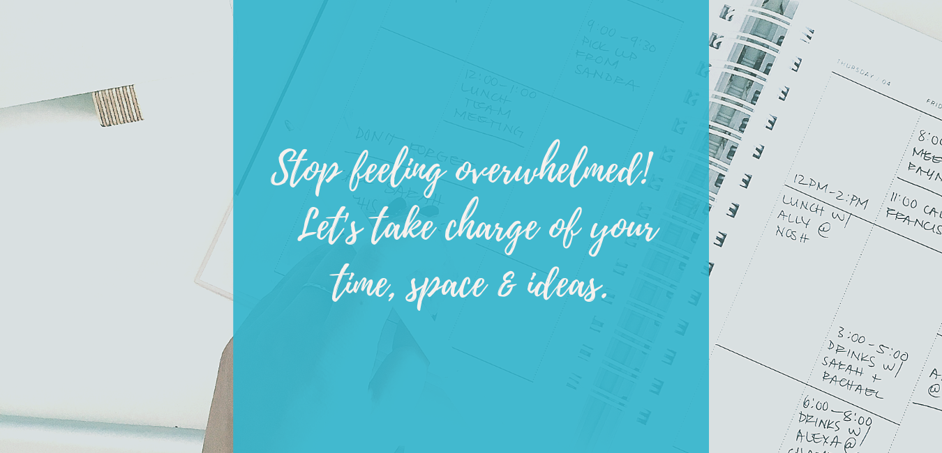 Stop Feeling Overwhelmed & Take Charge of Your Time, Space & Ideas!.png