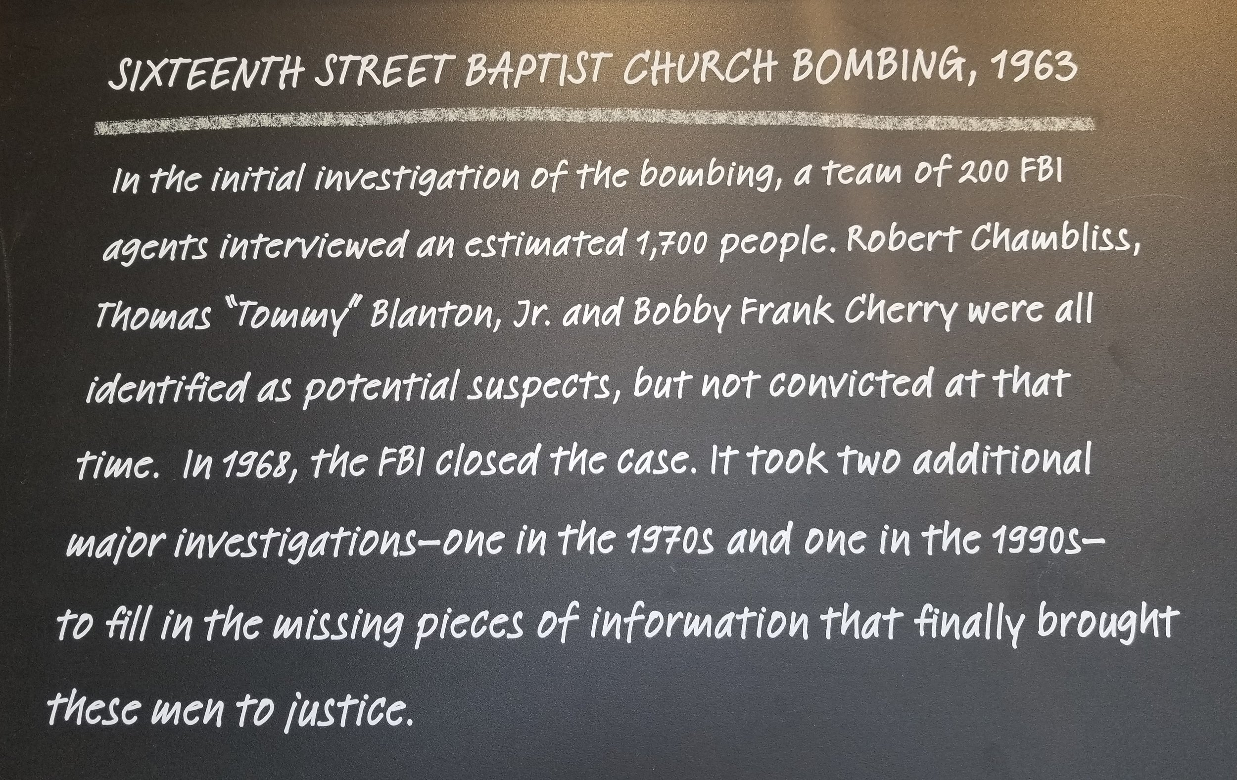 From the  Birmingham Civil Rights Institute . I was really shocked that the church bombing suspects were not convicted until decades after the bombing. This exhibit did a great job of detailing and breaking down the events of the bombing and the multiple investigations that eventual convicted all three men