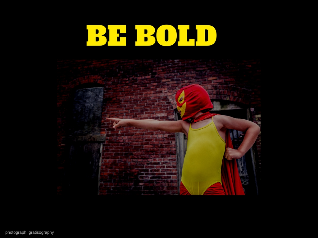 Be Bold v1: This slide has a good picture but it doesn't utilise the maximal screen 'real-estate'. The font is clear but it competes a bit with the graphic.