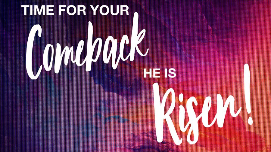 Time for Your Comeback, He is Risen!