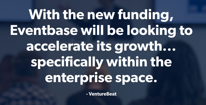 With the new funding, Eventbase will be looking to accelerate its growth... specifically within the enterprise space.     - VentureBeat
