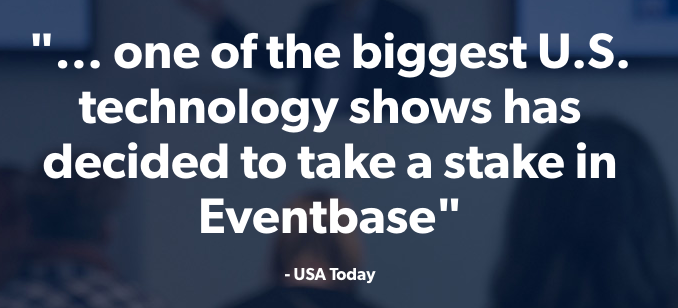 """""""... one of the biggest U.S. technology shows has decided to take a stake in Eventbase""""     - USA Today"""