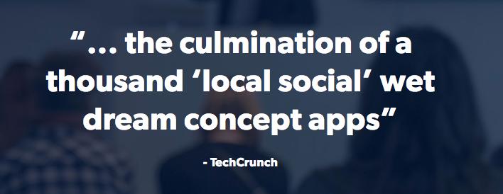 """... the culmination of a thousand 'local social' wet dream concept apps""     - TechCrunch"