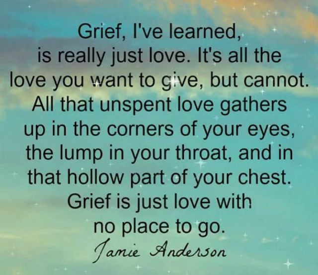 Grief. Let it be on your mind and in your heart. Let it come out in your tears. Let it be love.