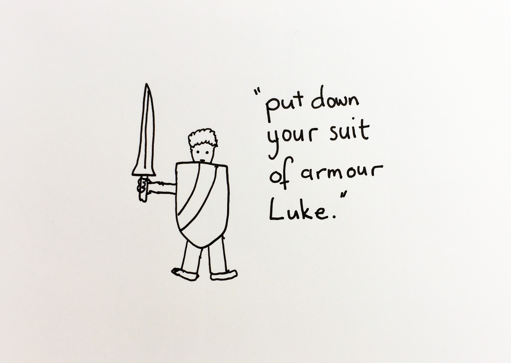 Put down your suit of armour. Drawing Luke Hockley.