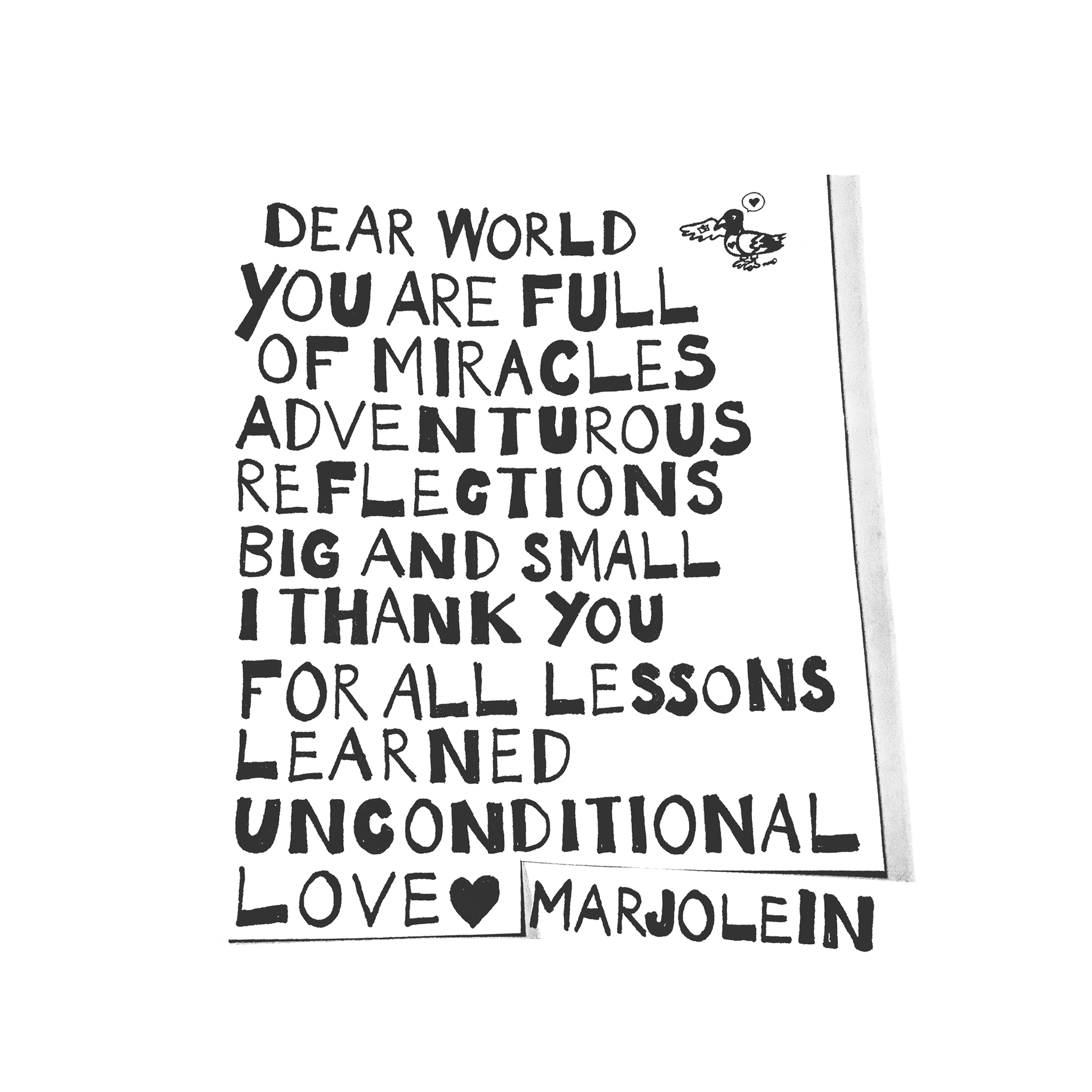 """Dear world, you are full of miracles  Adventurous reflections big and small  I thank you for all lessons learned  Unconditional love, Marjolein"""