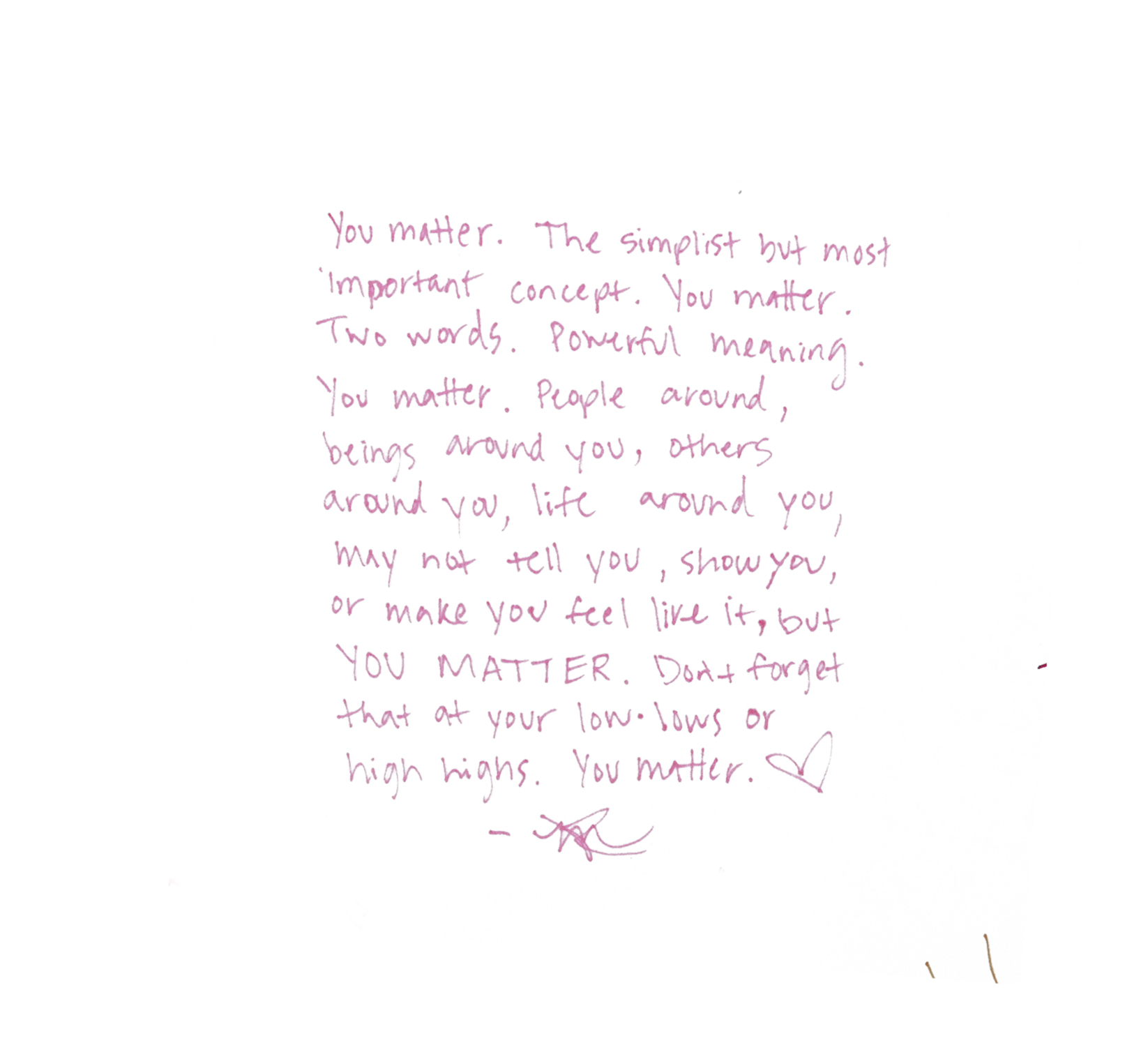 """You matter. The simplest but most important concept. You matter. Two words. Powerful meaning. You matter. People around, beings around you, others around you, life around you, may not tell you, show you, or make you feel like it, but YOU MATTER. Don't forget that at your low lows or high highs. You matter."" (USA)"