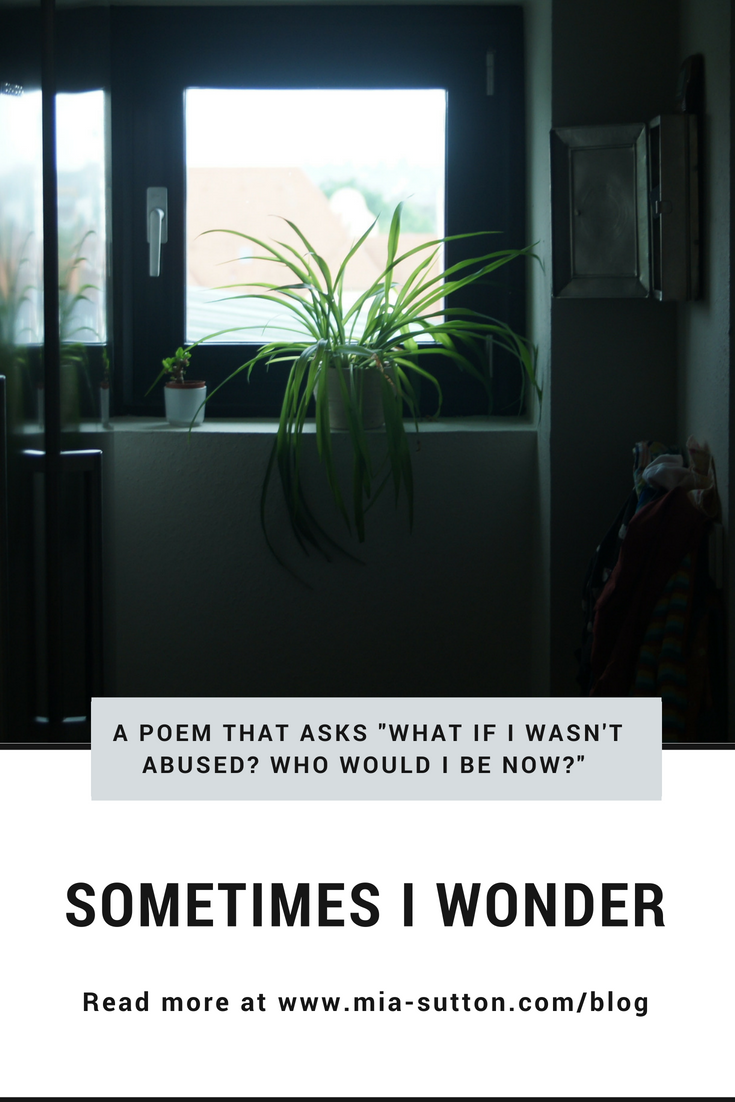 "Sometimes I Wonder - a poem that asks, ""What if I wasn't abused? Who would I be now?"" 