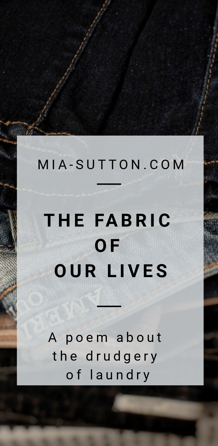 The Fabric of Our Lives - a poem about the drudgery of laundry. Why am I always doing laundry? Read more on the Mia Sutton blog at www.mia-sutton.com/blog #poem #poetry #laundry #motherhood