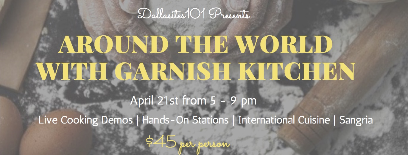 "Please join Dallasites101 for an ""Around The World"" evening with  Garnish Kitchen  to celebrate their 6-month anniversary as well as to see what the market and cooking studio are all about!  Come-and-go from 5pm to 9 pm and enjoy:  - Live Demo stations - Hands on stations to try your hand at cooking too! - International cuisine from 6 different countries - A welcome glass of sangria - More sangria, wine or beer for purchase - If you book a class that night you will receive a 10% discount  Price is $45 per person - limited availability   https://garnishkitchen.rezclick.com/index.php   About Garnish Kitchen Garnish Kitchen is a meeting place for everyone inspired by food, cooking and community. We offer specifically designed hands-on cooking classes, private events and guest-chef experiences. In our market, you will find homemade foods and snacks so you can grab a bite with us or take it on the go."