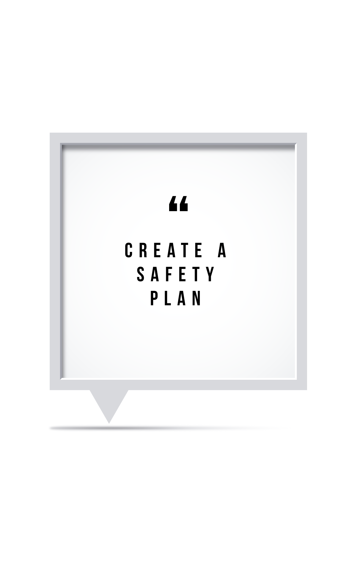 CREATE A SAFETY PLAN   Create a Safety Plan. What are your risks? Find coping strategies such as art, reading, writing, yoga. Reach out to family that can help or the call or text hotline. Call the suicide prevention line at 1-800-273-8255 and always keep your surroundings safe.