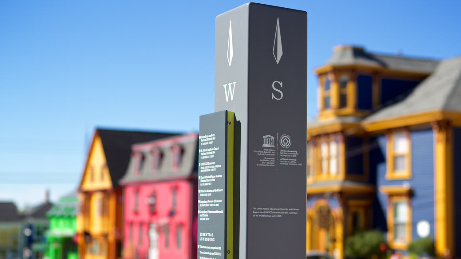 TOWN OF LUNENBURG PEDESTRIAN WAYFINDING SYSTEM The design team took special pride and satisfaction in this project, knowing they were contributing to the enhancement of a world-renowned heritage site. They purposefully choose typefaces that are suggestive of eras past, and a colour palette that would not detract from the town's brightly coloured houses. The sign's slender vertical form fits the very narrow pedestrian corridor, often bustling with visitors in the summer season. Located at key corners and junctions throughout the town, the signs share historical information and directions to buildings of interest and the area's main attractions.