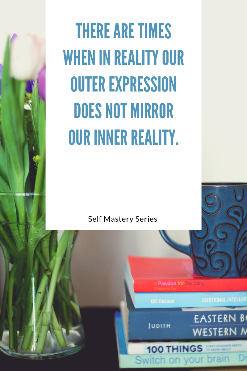 There are times when in reality our outer expression does not mirror our inner reality.
