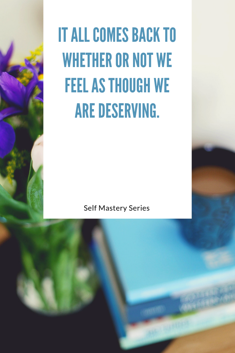 It all comes back to whether or not we feel as though we are deserving.