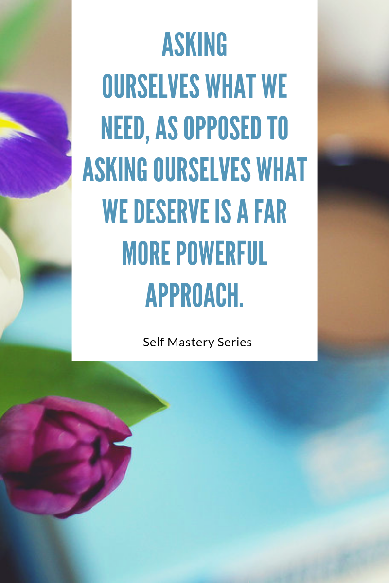 Asking ourselves what we need, as opposed to asking ourselves what we deserve is a far more powerful approach