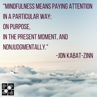 """""""Mindfulness means paying attention in a particular way;On purpose,in the present moment, and nonjudgmentally."""" -Jon Kabat-Zinn"""