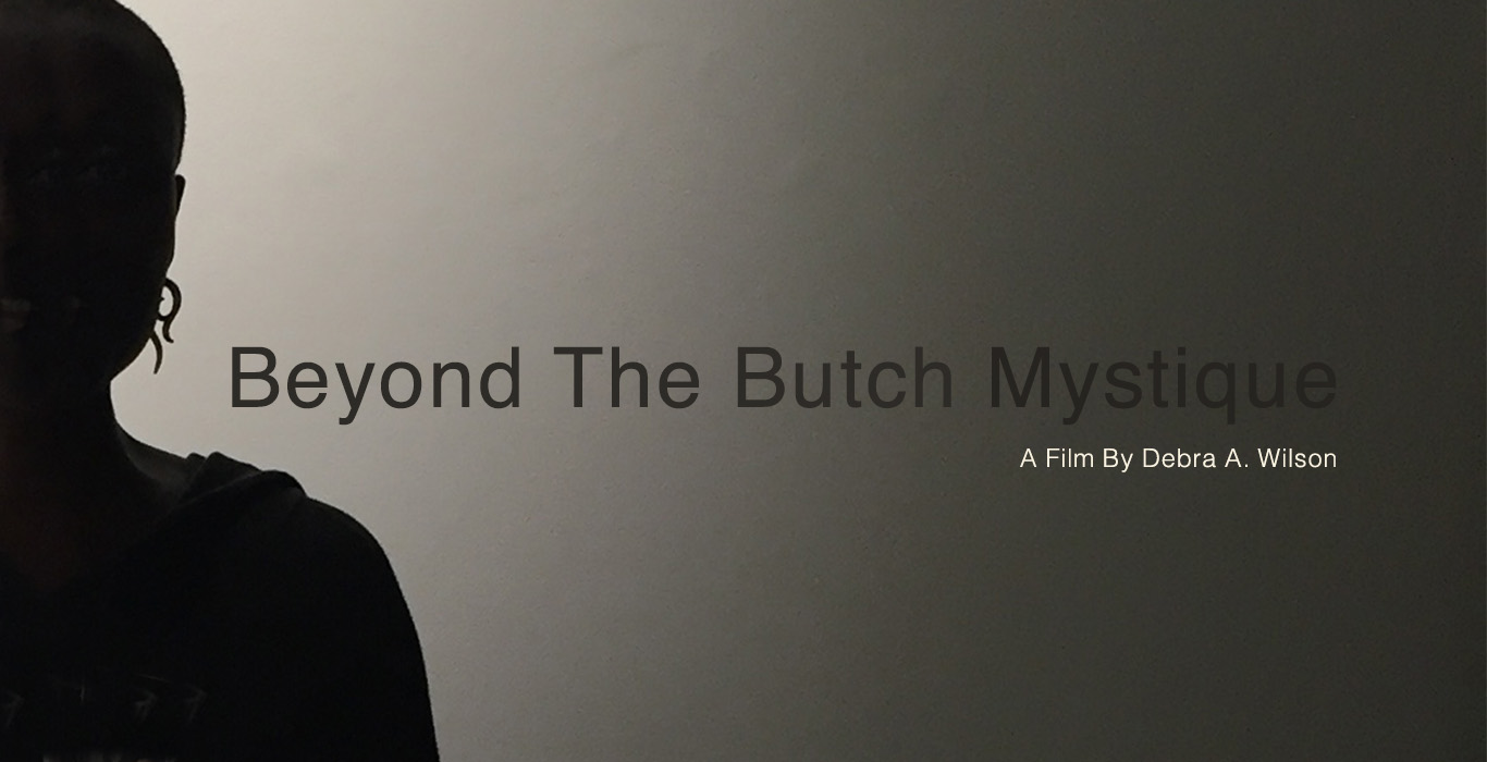 Beyond The Butch Mystique - A feature documentary that revisits the Butch identified black lesbians who appeared in the 2003 award winning short film Butch Mystique.