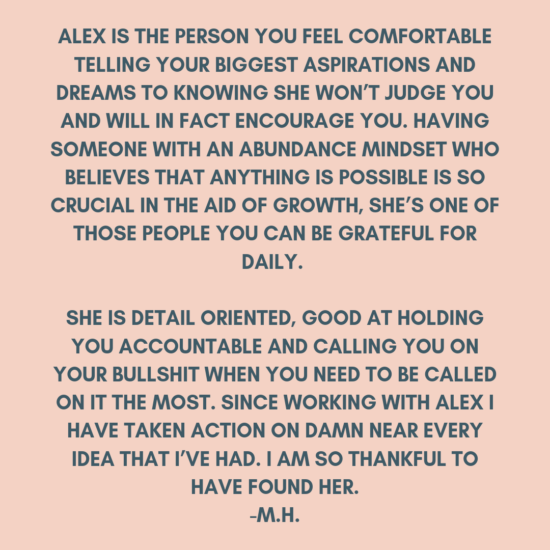 Alex is the intuitive spiritual guide you've longed to have. She boldly grabbed my hand and lead the way to my own introspection. She's fucking funny, sweet, bad ass and just always keeps it 100%. She helped me face  (11).png