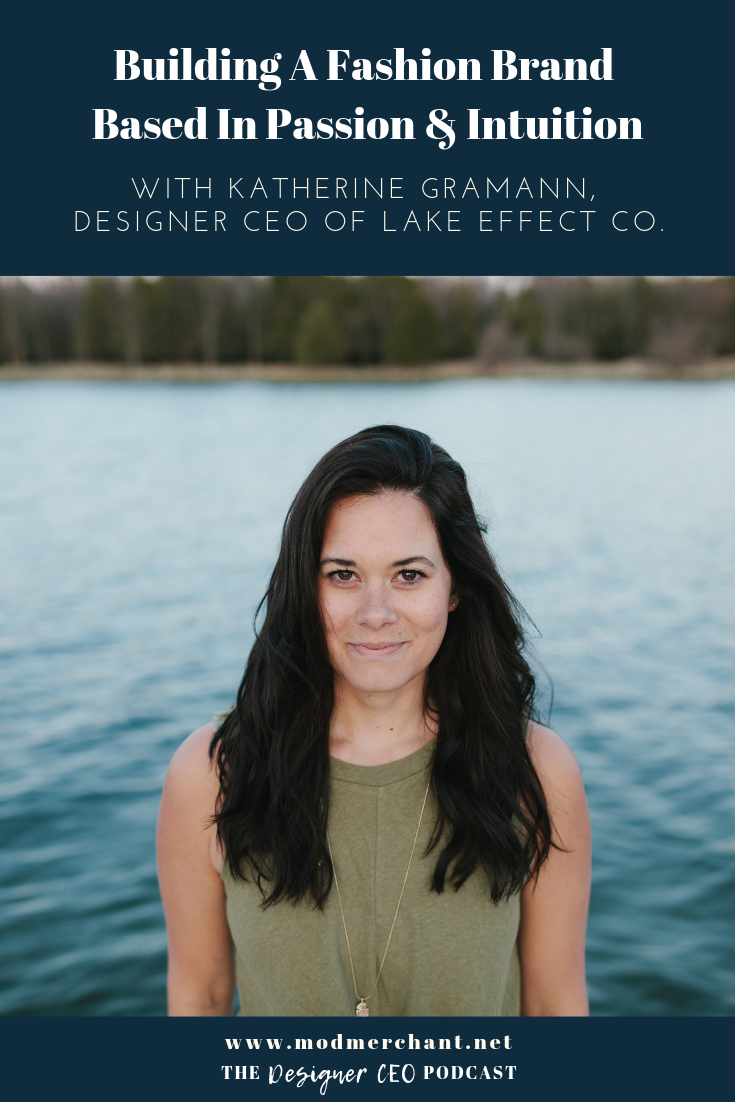 Building A Fashion Brand Based in Passion and Intuition with Katherine Gramann Designer CEO of Lake Effect Co.
