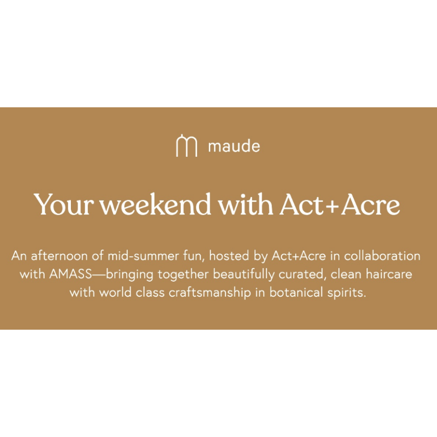 A weekend with Act+Acre at Maude  Saturday, July 27  3PM - 5PM  Brooklyn, New York
