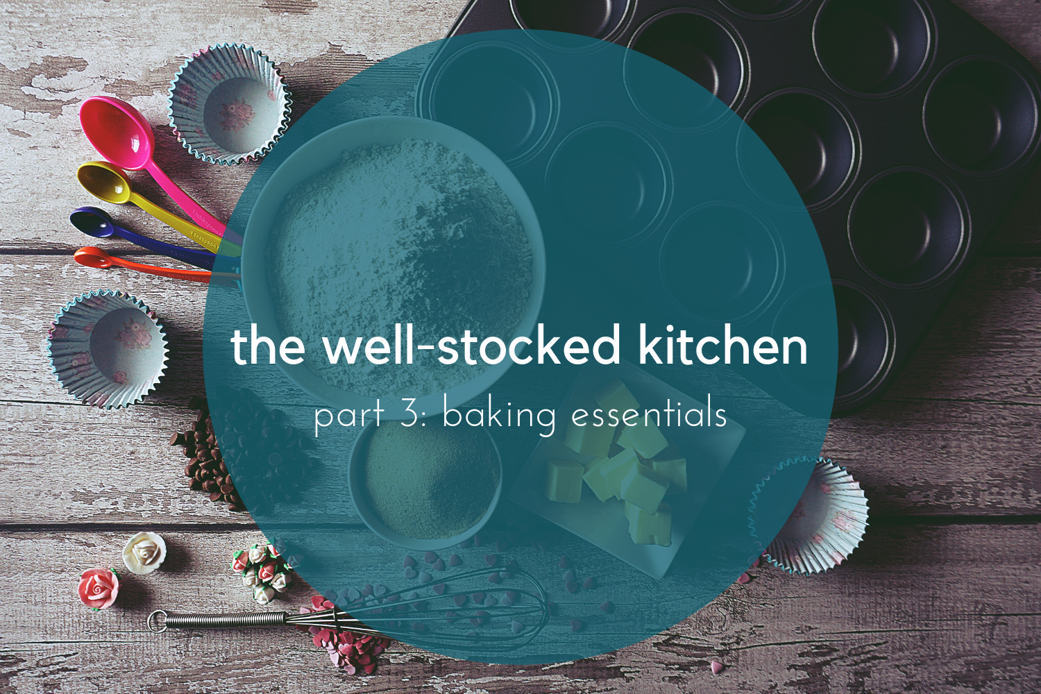 beneath the crust: the well-stocked kitchen, part 3, baking essentials