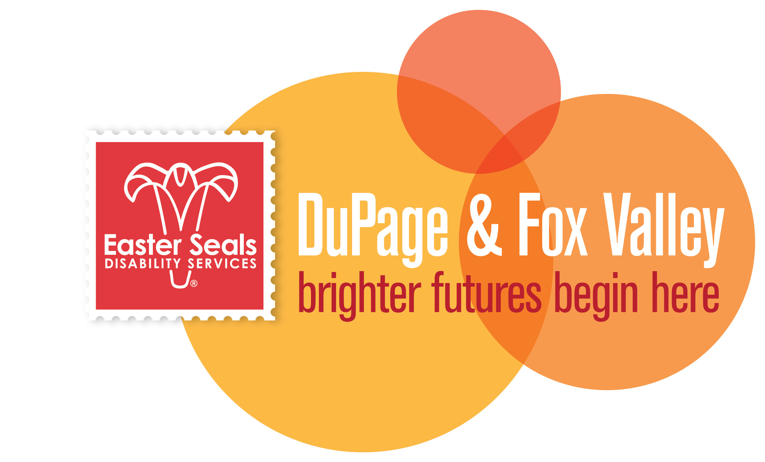 - Easter Seals DuPage & Fox Valley provides life-changing services for  infants, toddlers and children with developmental delays and disabilities, as well as support for their families. Easter Seals' vision is that all children receive the developmental services they need to live their best lives.