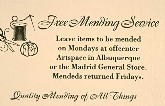 free mending service • business card Business cards and advertisements were circulated throughout New Mexico to advertise the Free Mending Service. Mendeds were picked up on Moday, documented and returned on Fridays, 2003.