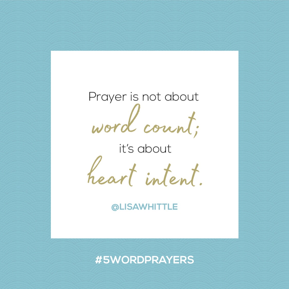 """""""Prayer is not about word count; it's about heart intent."""" — Lisa Whittle"""