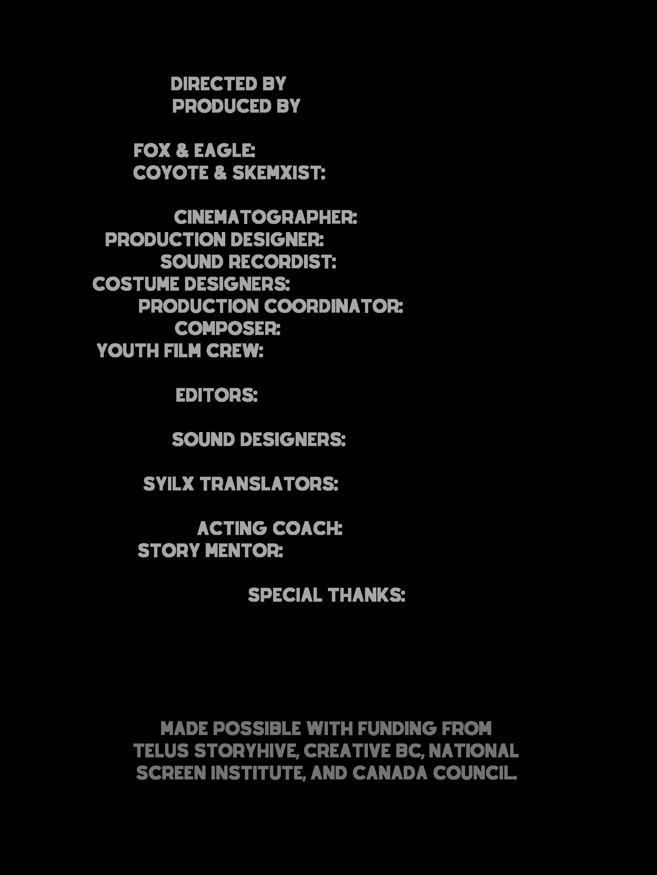Directed by Madeline Terbasket Produced by Damien Eagle Bear Fox & Eagle_ Sofia Terbasket-Funmaker Coyote & skemxist_ Madeline Terbasket Cinematographer_ Jade Baxter Production Designer_ Maia Derrick-Tremblay Sound R (1).png