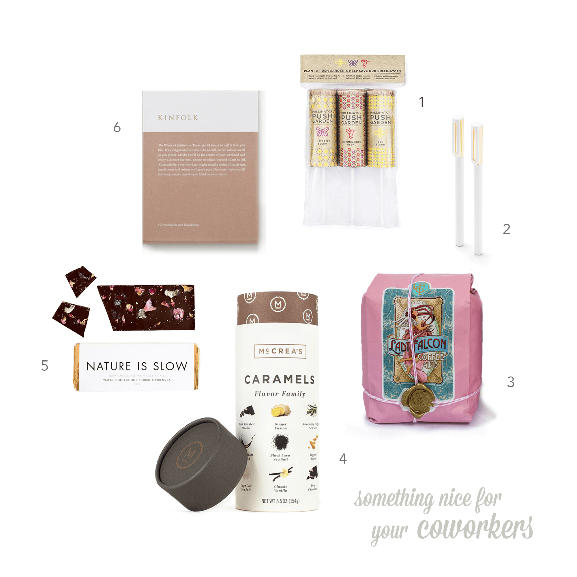 01  Pollinator  Push Garden  $18  02  Poppin  White + Gold Tip-Top Rollerball Pens  $12  03  San Francisco-ground Lady Falcon  Coffee Care Package  $24.25  04  McCrea's  Flavor Family Caramels  $14.95  05  Valerie Confections + Edible Gardens  Nature Is Slow chocolate $10