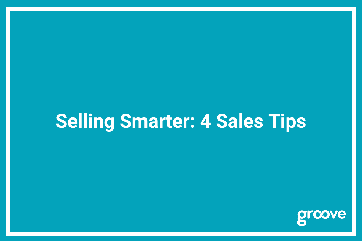 Selling Smarter: 4 Sales Tips - Groove Blog