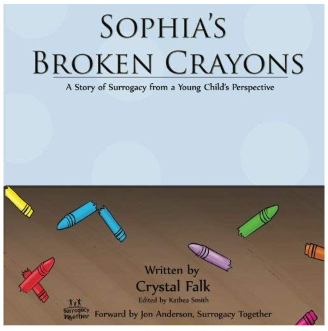 Sophia's Broken Crayons - Sophia's Broken Crayons is a book for young children, recommended for children ages 2 to 6 years old which tells a story of surrogacy from a young child's perspective in a practical way that children can understand and grasp. A little girl by the name of Sophia is heartbroken after she discovers all of her crayons are broken. Sophia's friend's share their crayons with her as she experiences seeing her parents choose to give the gift of surrogacy to their friends. Sophia's Broken Crayons is a very easy and understanding way to help explain surrogacy to a young child which include questions such as why can't everyone have a baby? Why would someone choose a surrogate to help grow their family? Why would someone choose to become a surrogate? Follow the story of Sophia as she learns about sharing and helping out friends in need as well as why moms and dads choose surrogates to help grow their families and why surrogates choose to help other families that way.